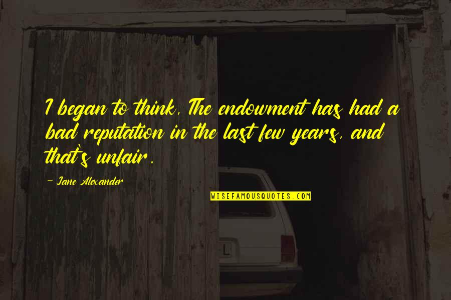I Had Quotes By Jane Alexander: I began to think, The endowment has had