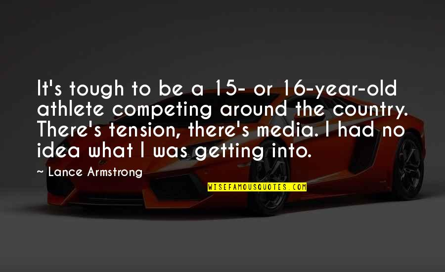 I Had Quotes By Lance Armstrong: It's tough to be a 15- or 16-year-old