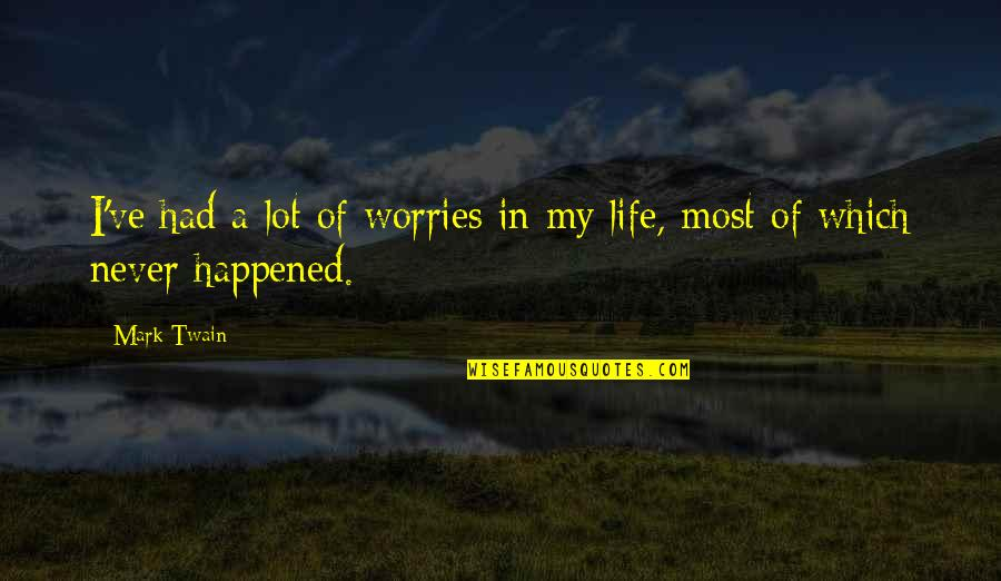 I Had Quotes By Mark Twain: I've had a lot of worries in my