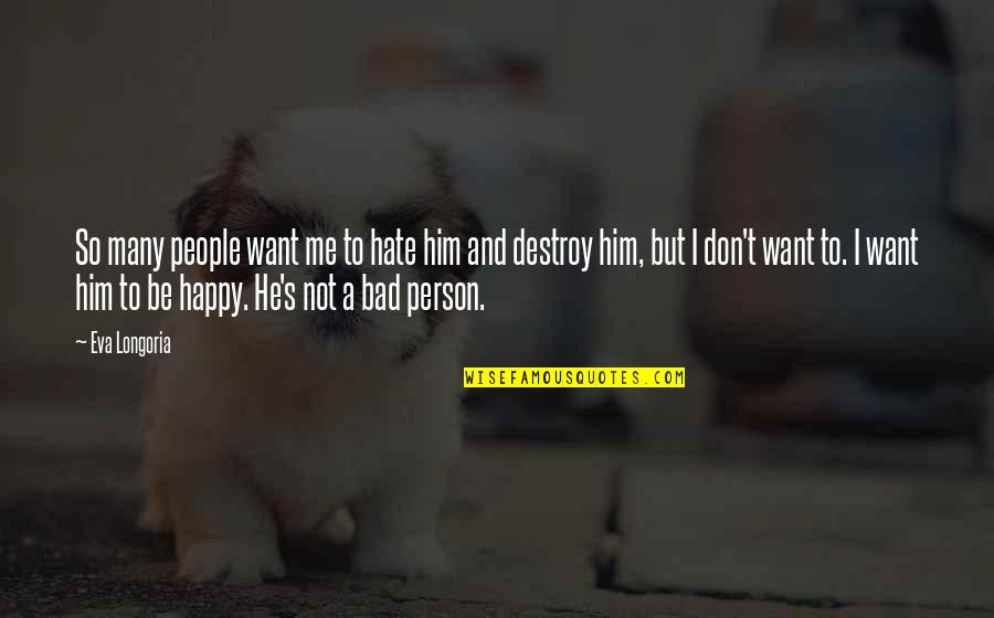I Hate Bad Person Quotes By Eva Longoria: So many people want me to hate him