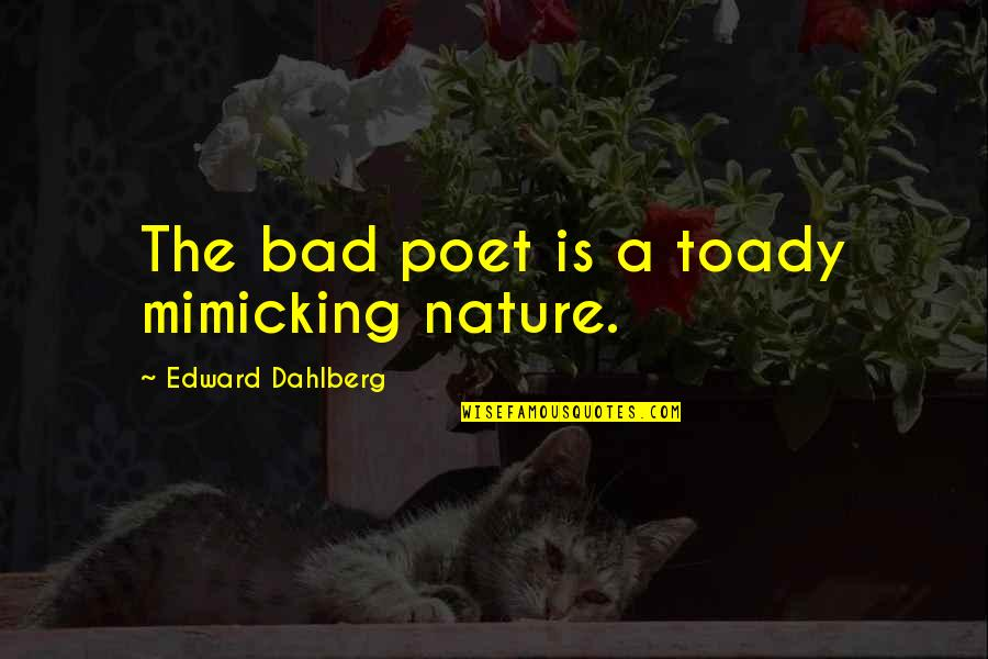 I Hate Casteism Quotes By Edward Dahlberg: The bad poet is a toady mimicking nature.