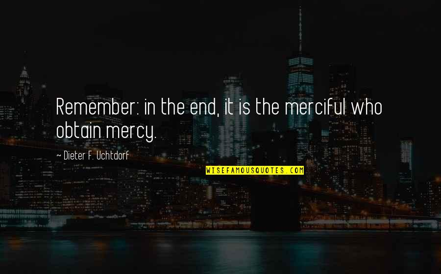 I Hate Mornings Funny Quotes By Dieter F. Uchtdorf: Remember: in the end, it is the merciful