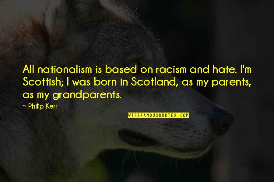 I Hate My Parents Quotes By Philip Kerr: All nationalism is based on racism and hate.