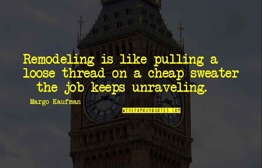 I Hate This Generation Quotes By Margo Kaufman: Remodeling is like pulling a loose thread on