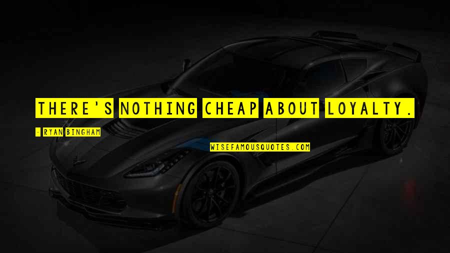 I Hate This Generation Quotes By Ryan Bingham: There's nothing cheap about loyalty.