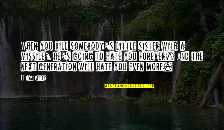 I Hate This Generation Quotes By Tom Petty: When you kill somebody's little sister with a