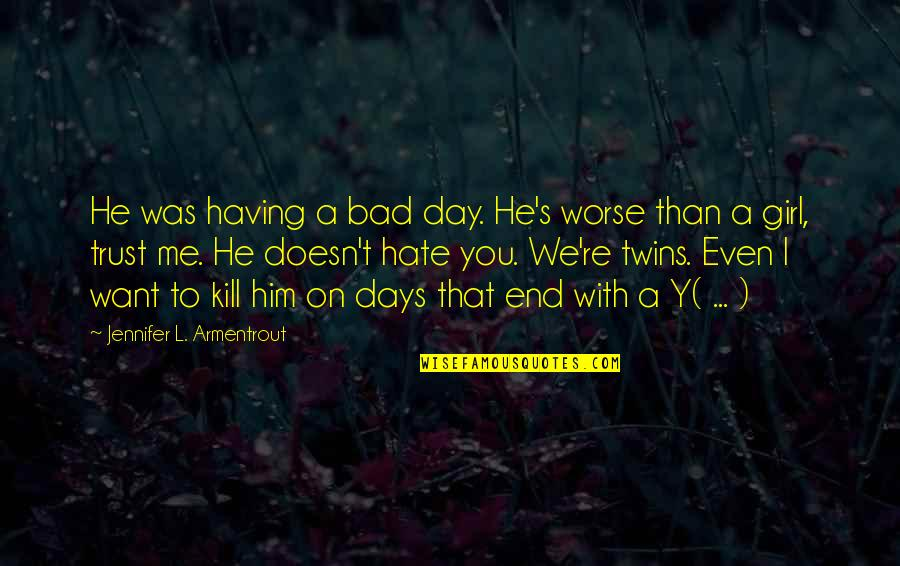 I Hate You Girl Quotes By Jennifer L. Armentrout: He was having a bad day. He's worse