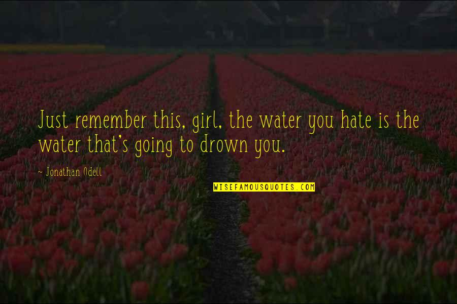 I Hate You Girl Quotes By Jonathan Odell: Just remember this, girl, the water you hate
