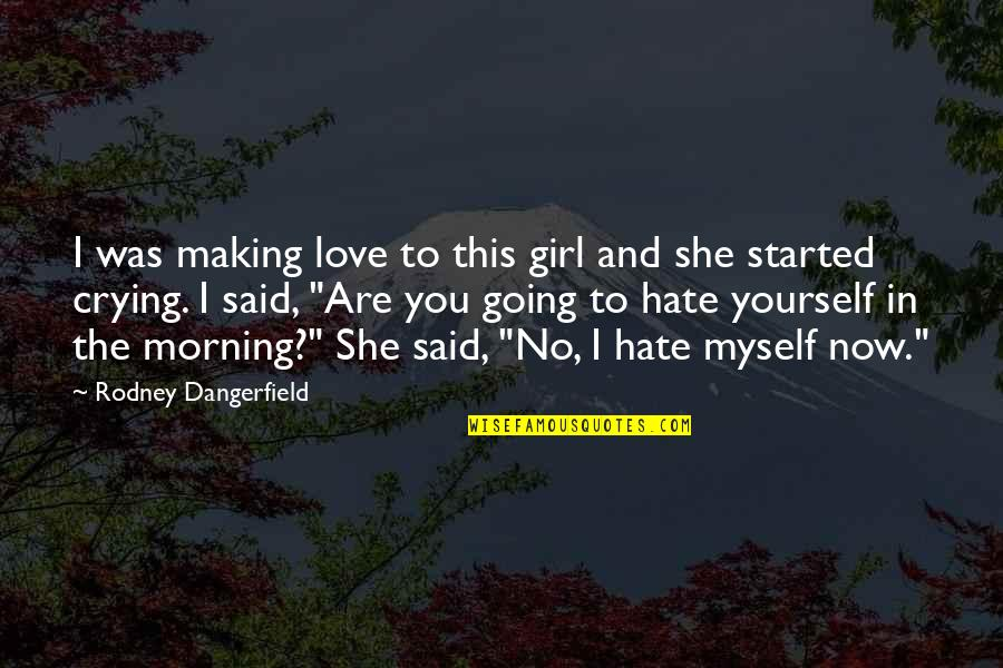 I Hate You Girl Quotes By Rodney Dangerfield: I was making love to this girl and