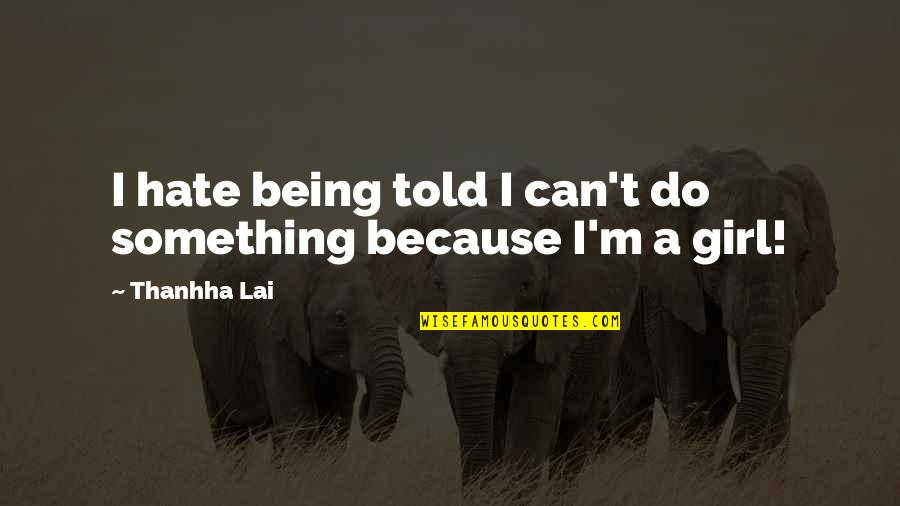 I Hate You Girl Quotes By Thanhha Lai: I hate being told I can't do something