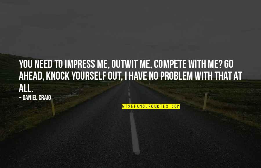 I Have All I Need Quotes By Daniel Craig: You need to impress me, outwit me, compete