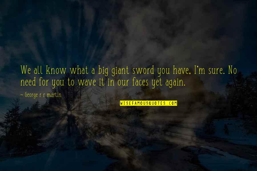 I Have All I Need Quotes By George R R Martin: We all know what a big giant sword