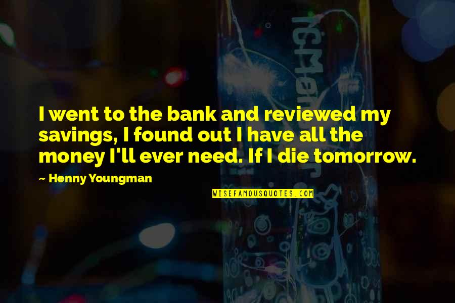 I Have All I Need Quotes By Henny Youngman: I went to the bank and reviewed my