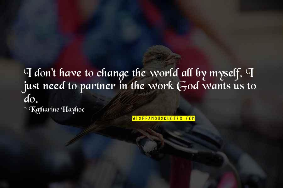 I Have All I Need Quotes By Katharine Hayhoe: I don't have to change the world all