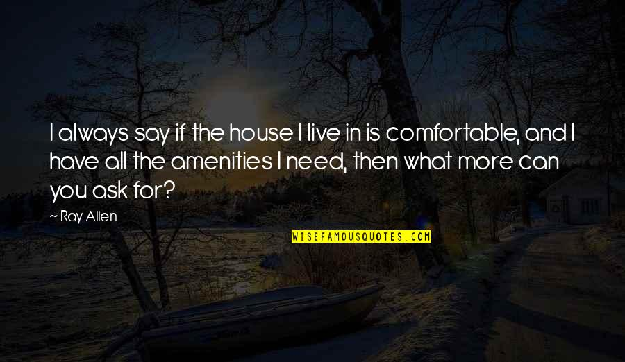 I Have All I Need Quotes By Ray Allen: I always say if the house I live