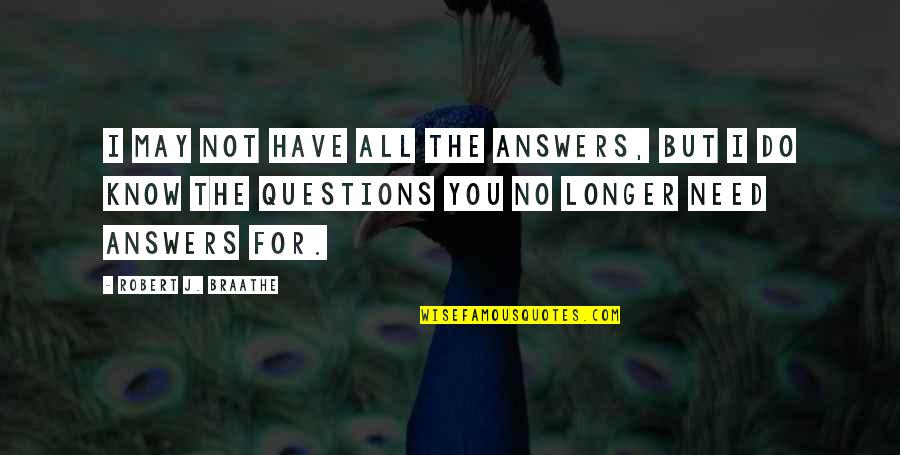I Have All I Need Quotes By Robert J. Braathe: I may not have all the answers, but
