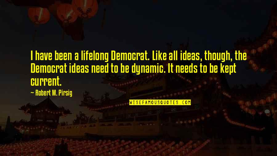 I Have All I Need Quotes By Robert M. Pirsig: I have been a lifelong Democrat. Like all