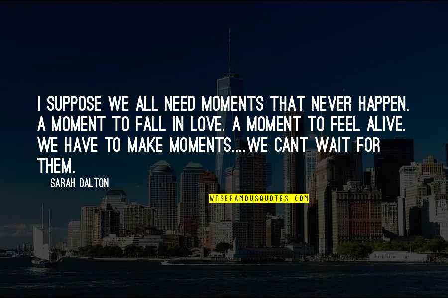 I Have All I Need Quotes By Sarah Dalton: I suppose we all need moments that never