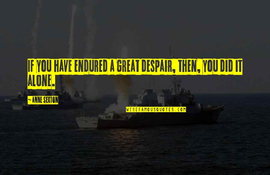 I Have Endured Quotes By Anne Sexton: If you have endured a great despair, then,