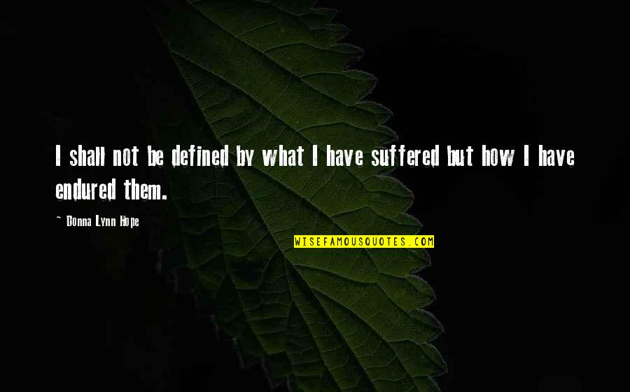 I Have Endured Quotes By Donna Lynn Hope: I shall not be defined by what I