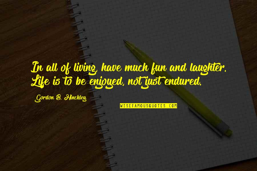 I Have Endured Quotes By Gordon B. Hinckley: In all of living, have much fun and