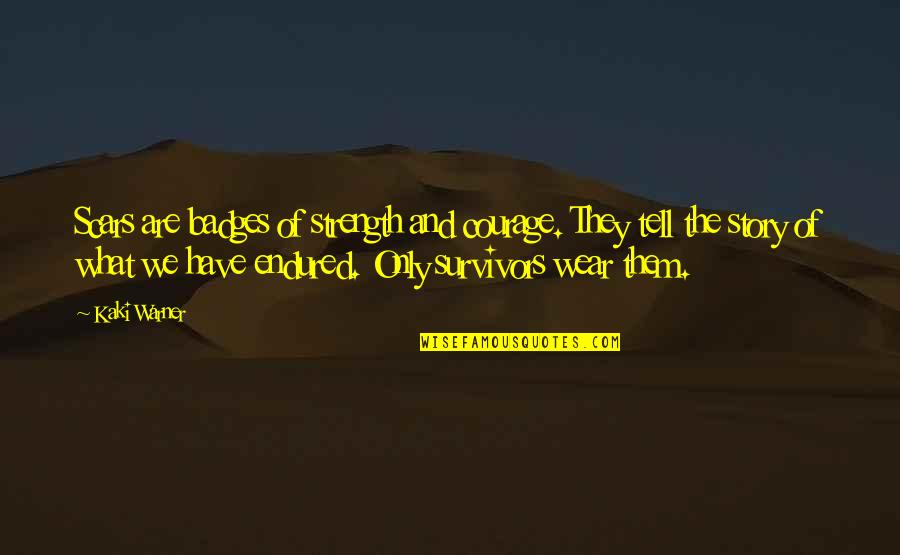 I Have Endured Quotes By Kaki Warner: Scars are badges of strength and courage. They