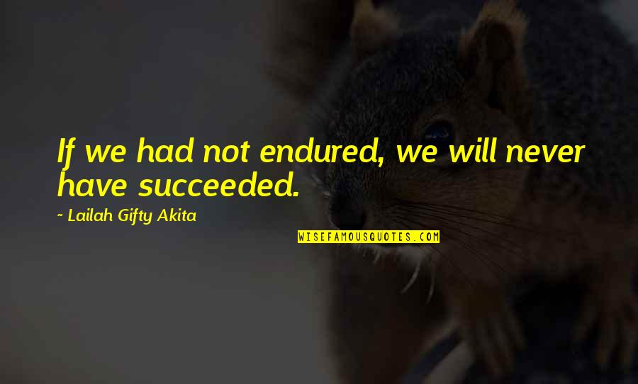 I Have Endured Quotes By Lailah Gifty Akita: If we had not endured, we will never
