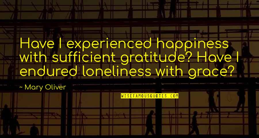 I Have Endured Quotes By Mary Oliver: Have I experienced happiness with sufficient gratitude? Have