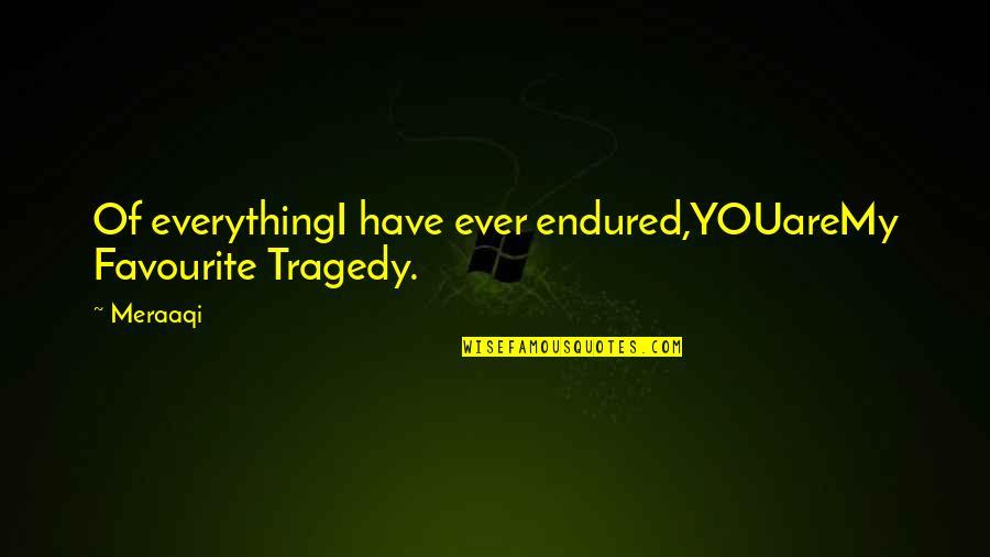 I Have Endured Quotes By Meraaqi: Of everythingI have ever endured,YOUareMy Favourite Tragedy.