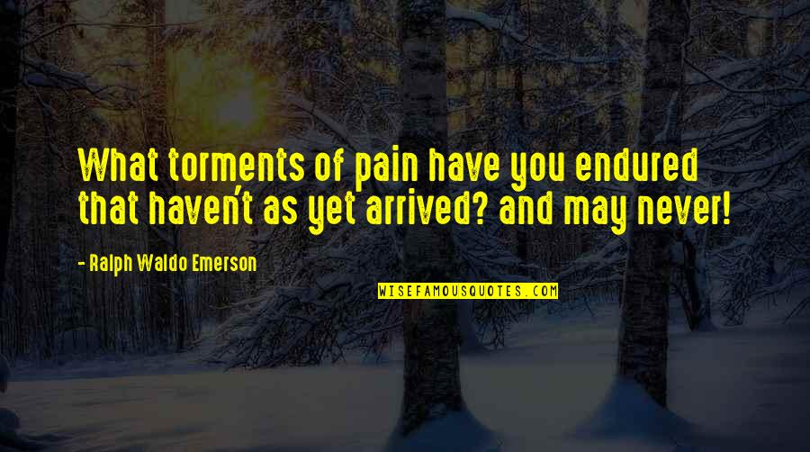 I Have Endured Quotes By Ralph Waldo Emerson: What torments of pain have you endured that