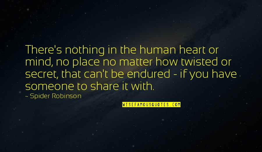 I Have Endured Quotes By Spider Robinson: There's nothing in the human heart or mind,
