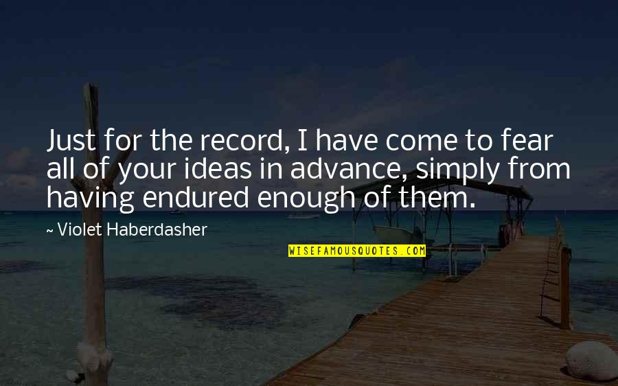 I Have Endured Quotes By Violet Haberdasher: Just for the record, I have come to