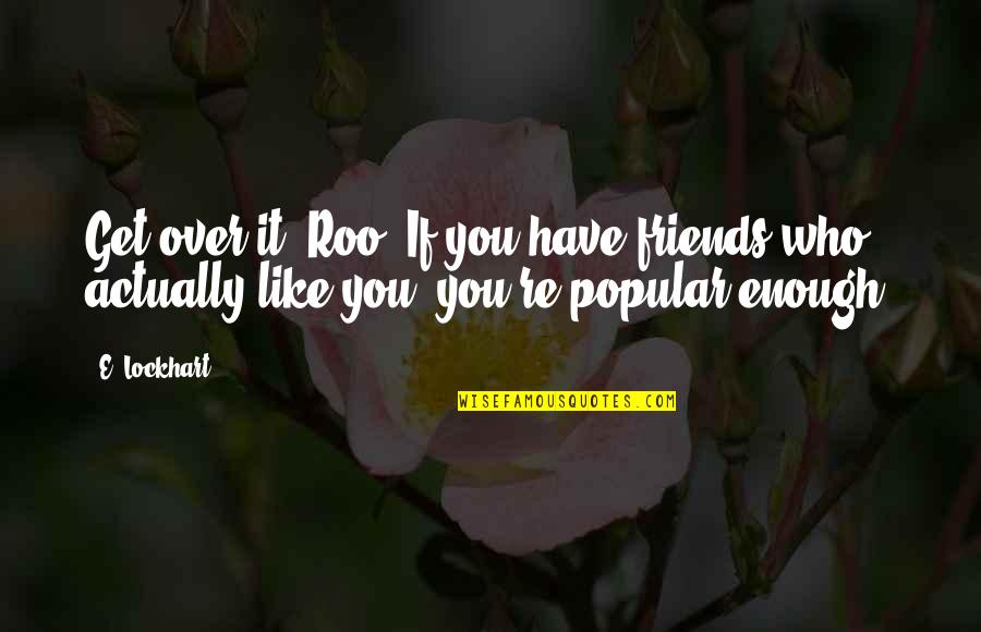 I Have Enough Friends Quotes By E. Lockhart: Get over it, Roo. If you have friends