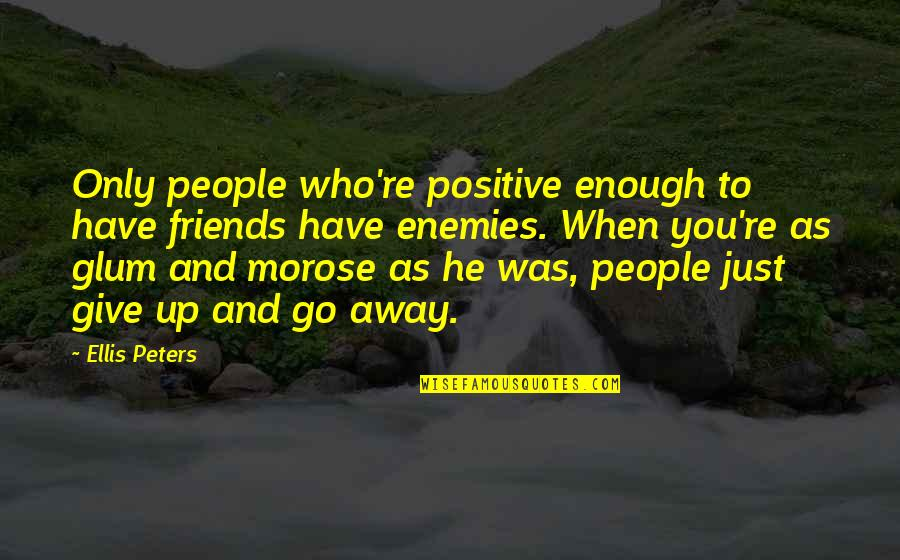 I Have Enough Friends Quotes By Ellis Peters: Only people who're positive enough to have friends
