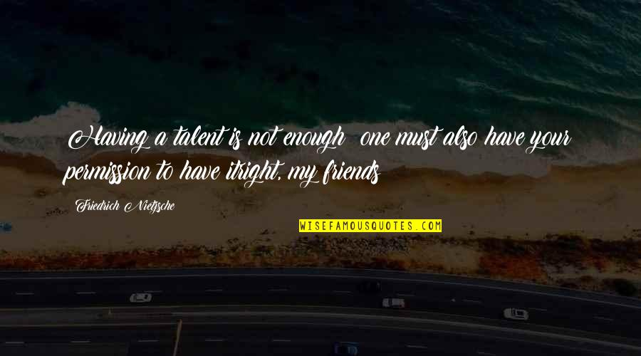 I Have Enough Friends Quotes By Friedrich Nietzsche: Having a talent is not enough: one must