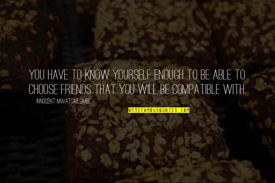 I Have Enough Friends Quotes By Innocent Mwatsikesimbe: You have to know yourself enough to be