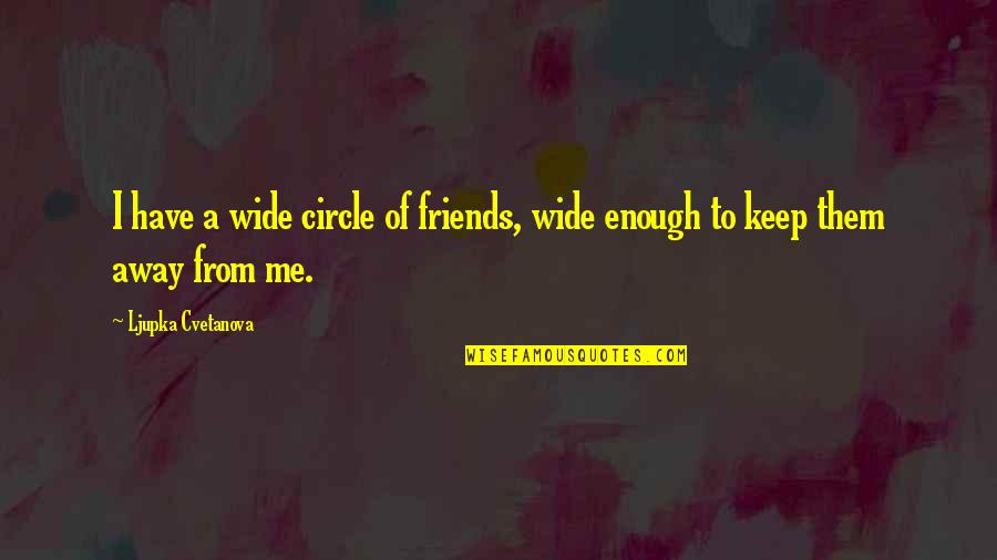 I Have Enough Friends Quotes By Ljupka Cvetanova: I have a wide circle of friends, wide