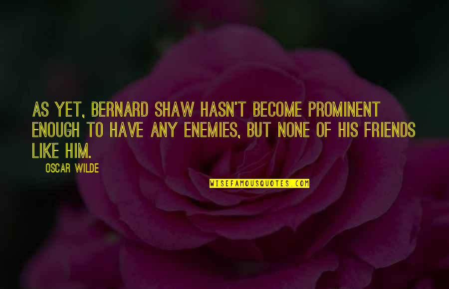 I Have Enough Friends Quotes By Oscar Wilde: As yet, Bernard Shaw hasn't become prominent enough