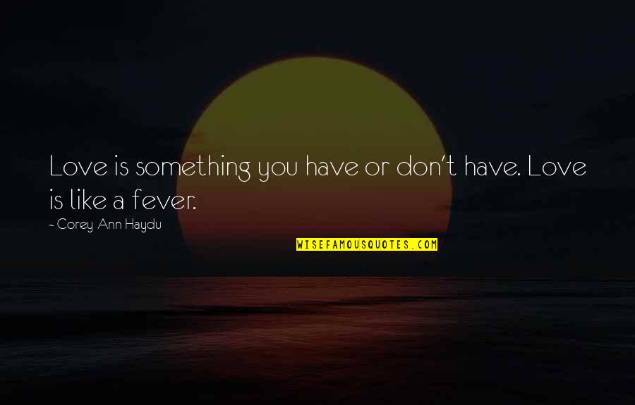 I Have Fever Quotes By Corey Ann Haydu: Love is something you have or don't have.