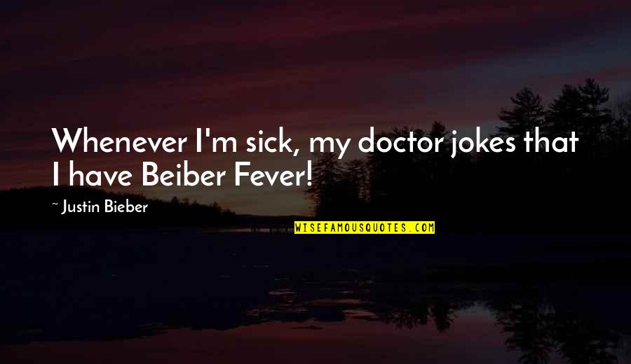 I Have Fever Quotes By Justin Bieber: Whenever I'm sick, my doctor jokes that I