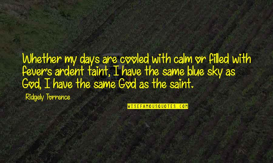 I Have Fever Quotes By Ridgely Torrence: Whether my days are cooled with calm or