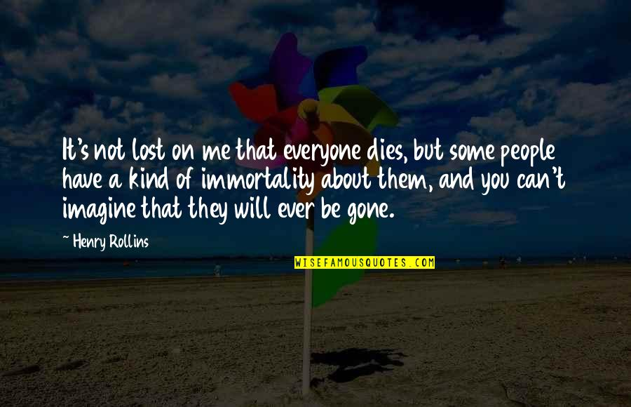 I Have Lost Everyone Quotes By Henry Rollins: It's not lost on me that everyone dies,
