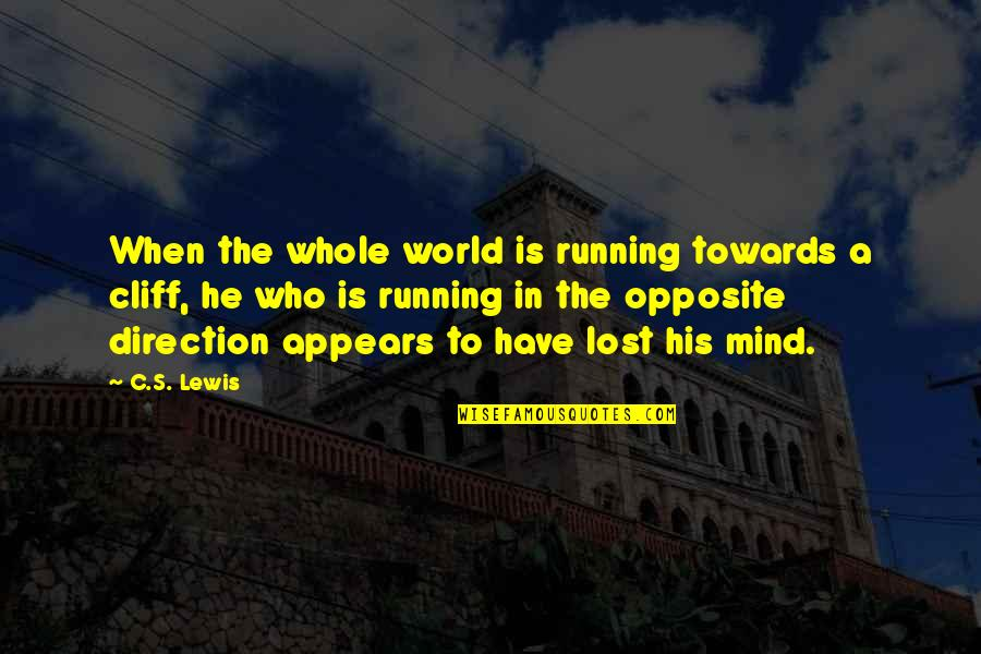 I Have Lost My Mind Quotes By C.S. Lewis: When the whole world is running towards a