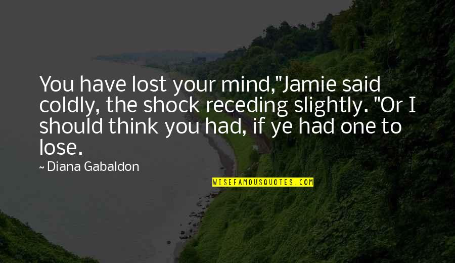 """I Have Lost My Mind Quotes By Diana Gabaldon: You have lost your mind,""""Jamie said coldly, the"""