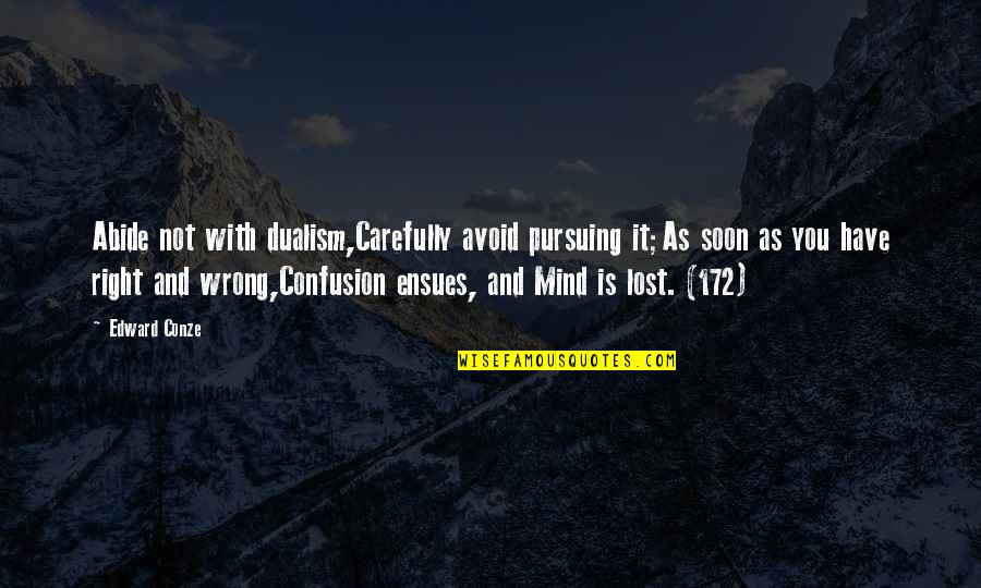 I Have Lost My Mind Quotes By Edward Conze: Abide not with dualism,Carefully avoid pursuing it;As soon
