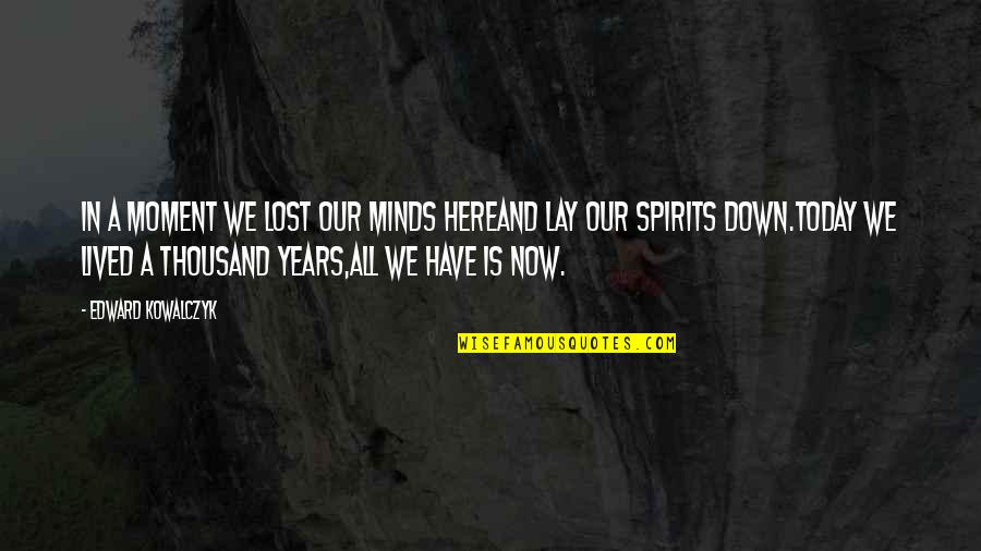 I Have Lost My Mind Quotes By Edward Kowalczyk: In a moment we lost our minds hereand