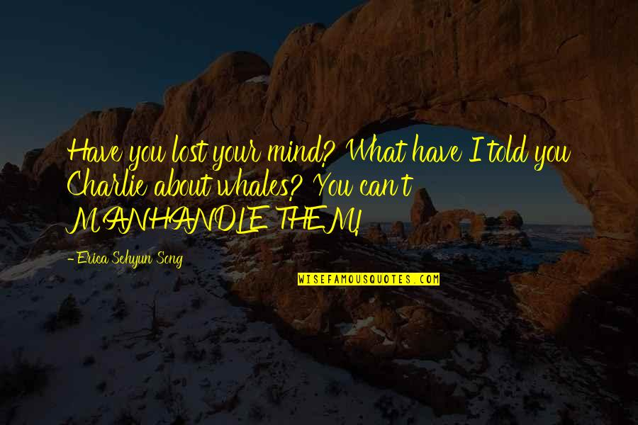 I Have Lost My Mind Quotes By Erica Sehyun Song: Have you lost your mind? What have I