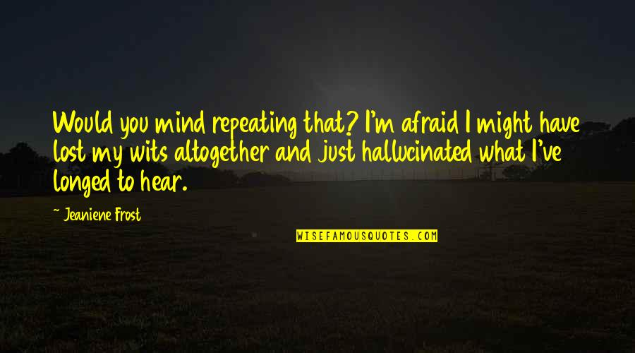 I Have Lost My Mind Quotes By Jeaniene Frost: Would you mind repeating that? I'm afraid I