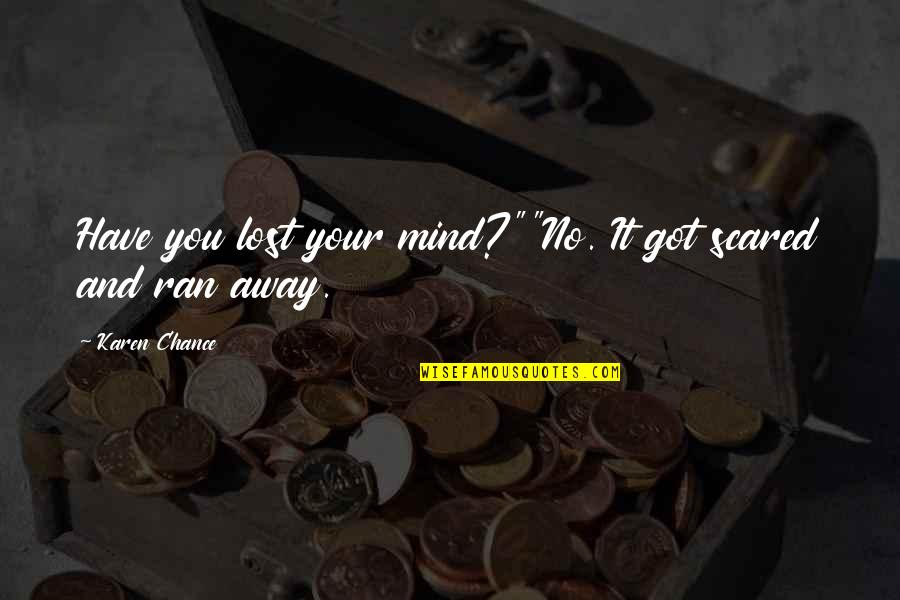 """I Have Lost My Mind Quotes By Karen Chance: Have you lost your mind?""""""""No. It got scared"""