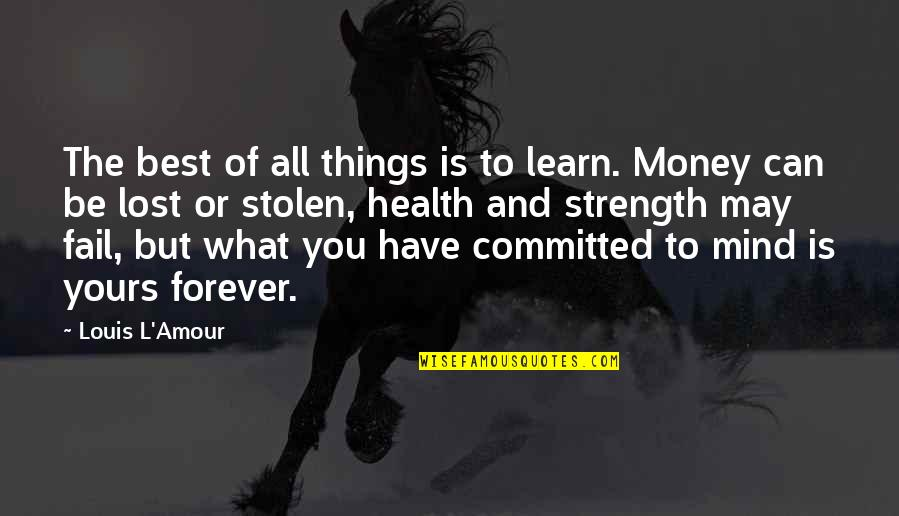 I Have Lost My Mind Quotes By Louis L'Amour: The best of all things is to learn.